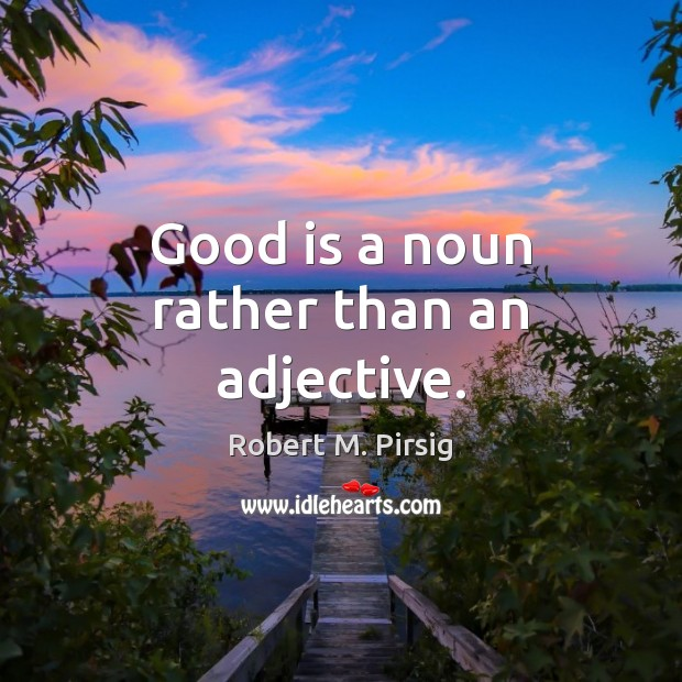 Good is a noun rather than an adjective. Robert M. Pirsig Picture Quote