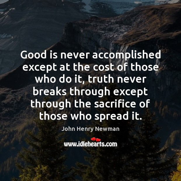 Good is never accomplished except at the cost of those who do John Henry Newman Picture Quote
