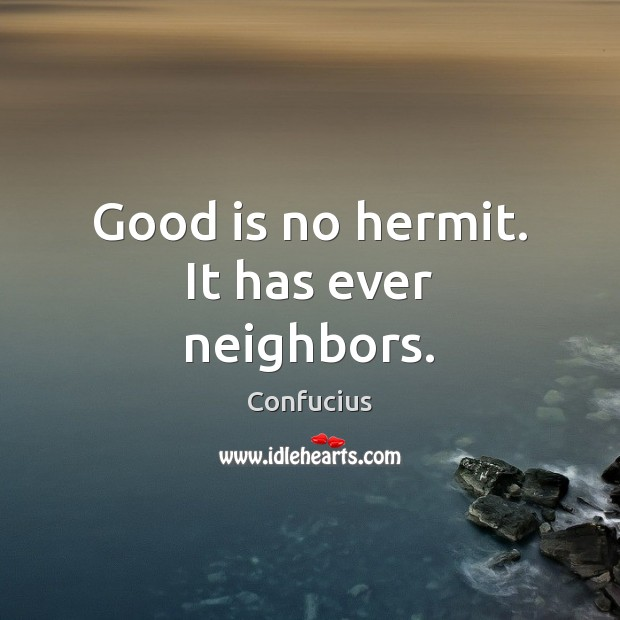 Image, Good is no hermit. It has ever neighbors.