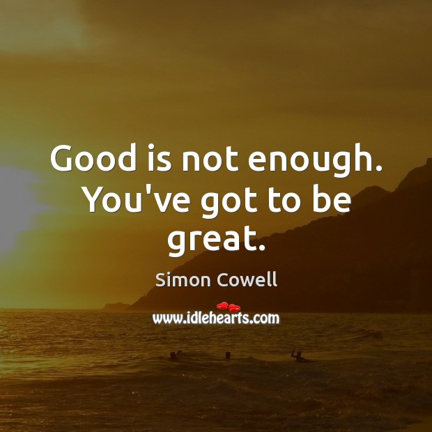 Simon Cowell Picture Quote image saying: Good is not enough. You've got to be great.