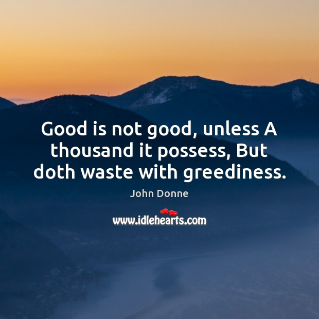 Good is not good, unless A thousand it possess, But doth waste with greediness. John Donne Picture Quote