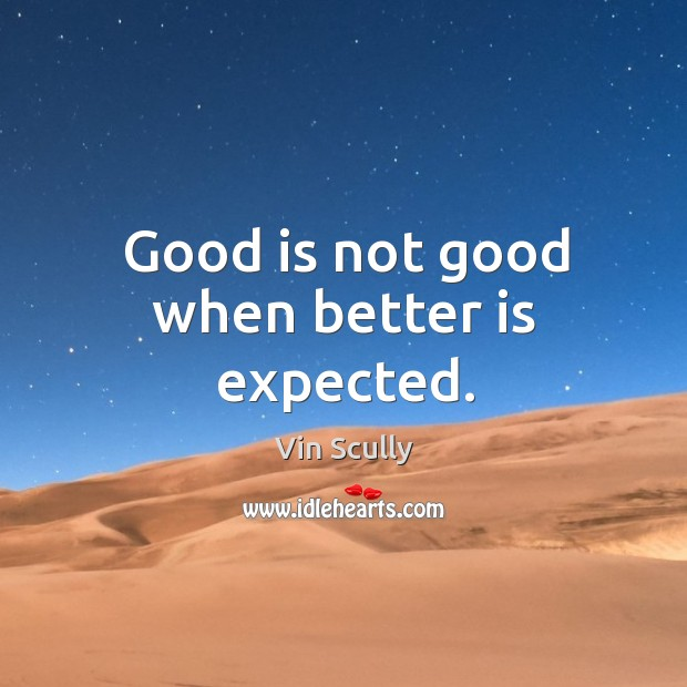 Good is not good when better is expected. Vin Scully Picture Quote