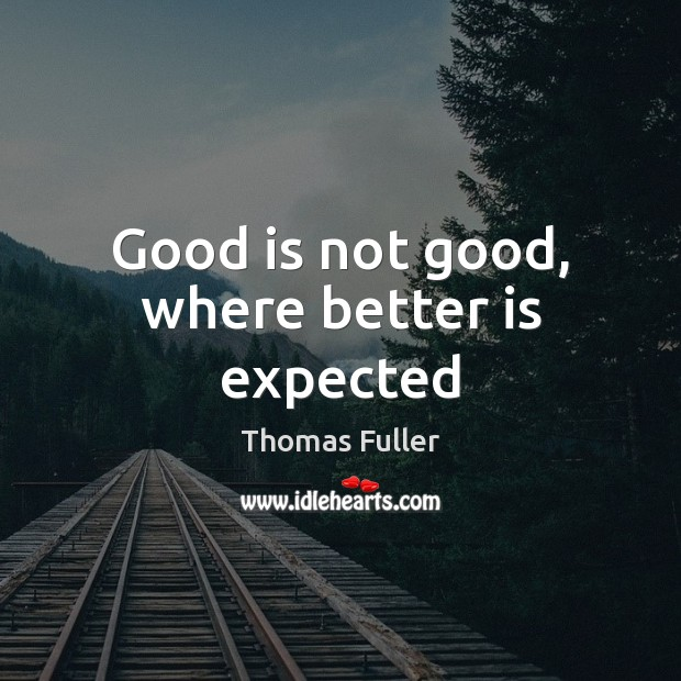 Good is not good, where better is expected Thomas Fuller Picture Quote