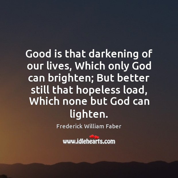Image, Good is that darkening of our lives, Which only God can brighten;