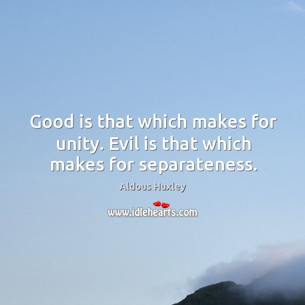 Image about Good is that which makes for unity. Evil is that which makes for separateness.