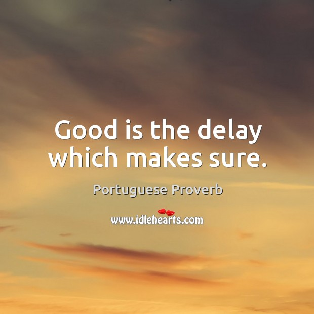 Good is the delay which makes sure. Image