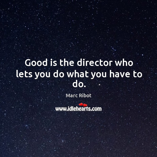 Good is the director who lets you do what you have to do. Marc Ribot Picture Quote
