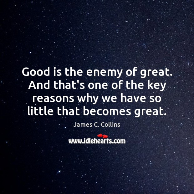 Good is the enemy of great. And that's one of the key James C. Collins Picture Quote
