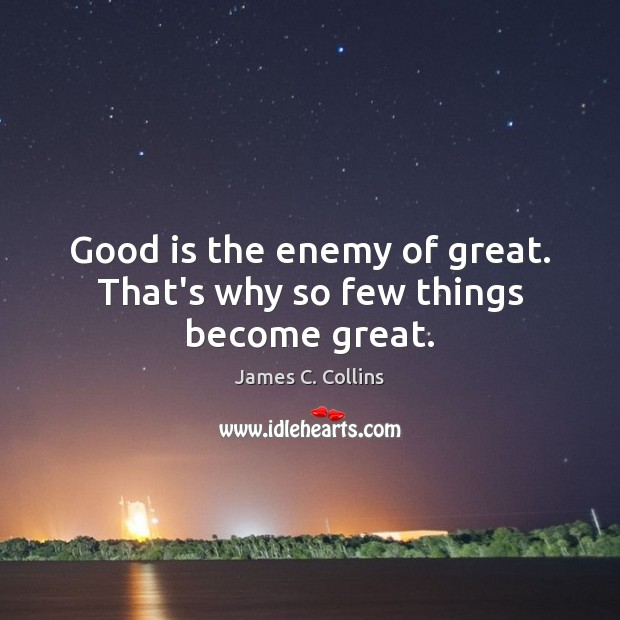 Good is the enemy of great. That's why so few things become great. James C. Collins Picture Quote