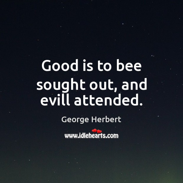 Good is to bee sought out, and evill attended. George Herbert Picture Quote