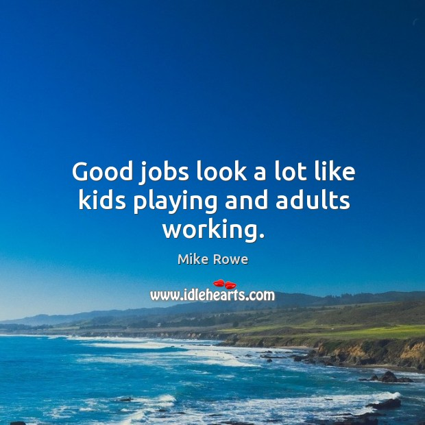 Good jobs look a lot like kids playing and adults working. Image