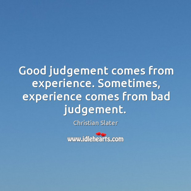 Good judgement comes from experience. Sometimes, experience comes from bad judgement. Image