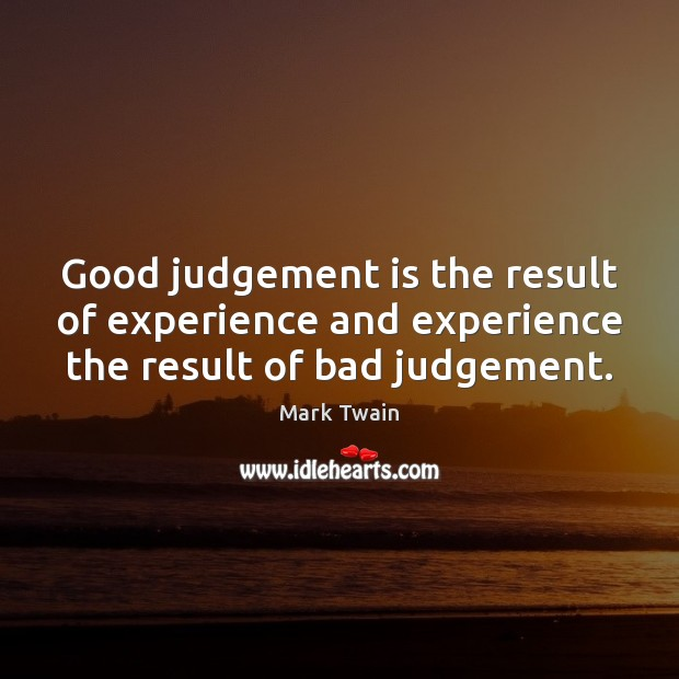 Good judgement is the result of experience and experience the result of bad judgement. Image