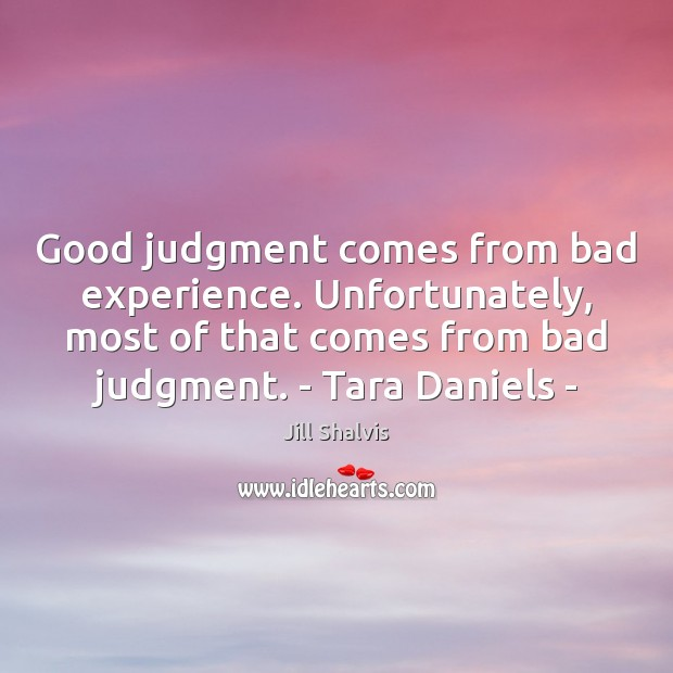 Image, Good judgment comes from bad experience. Unfortunately, most of that comes from