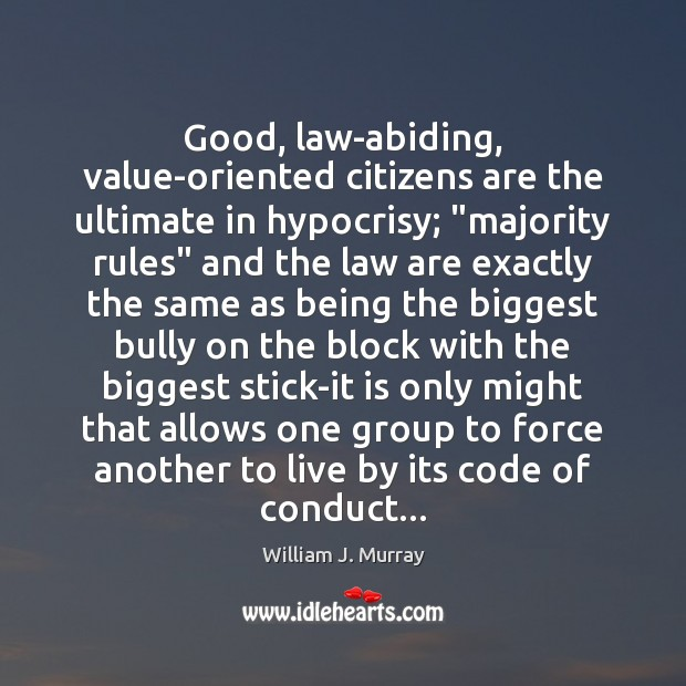 """Good, law-abiding, value-oriented citizens are the ultimate in hypocrisy; """"majority rules"""" and Image"""