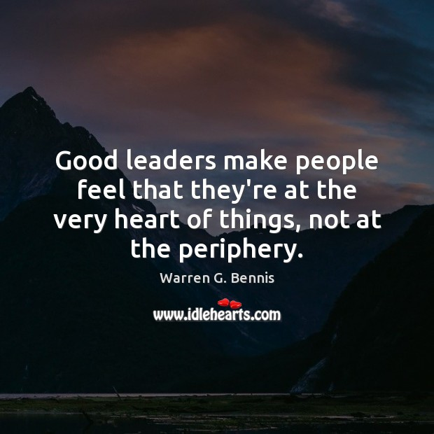 Good leaders make people feel that they're at the very heart of Warren G. Bennis Picture Quote