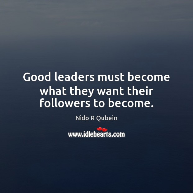 Good leaders must become what they want their followers to become. Image