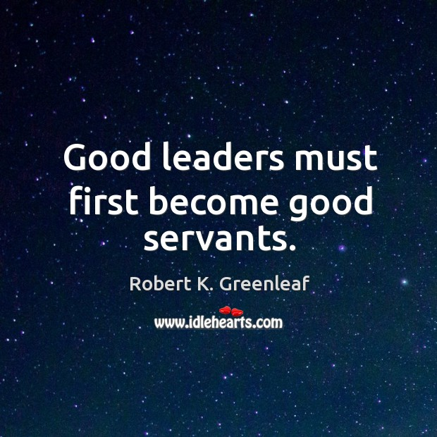 Good leaders must first become good servants. Image