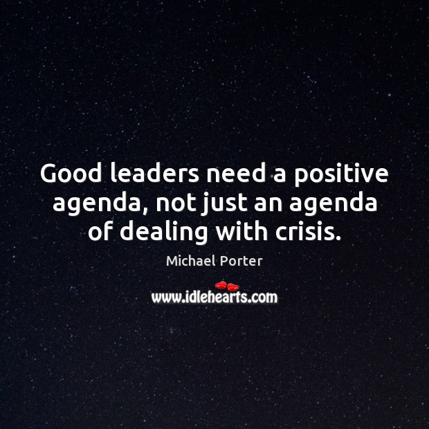 Good leaders need a positive agenda, not just an agenda of dealing with crisis. Michael Porter Picture Quote