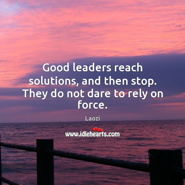 Good leaders reach solutions, and then stop. They do not dare to rely on force. Image