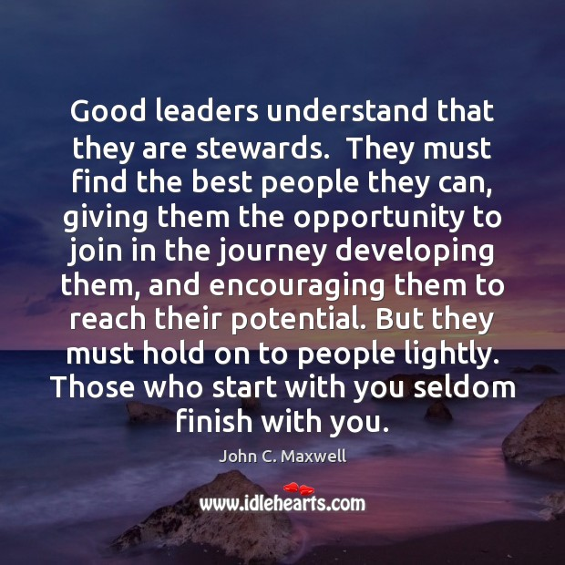 Good leaders understand that they are stewards.  They must find the best John C. Maxwell Picture Quote