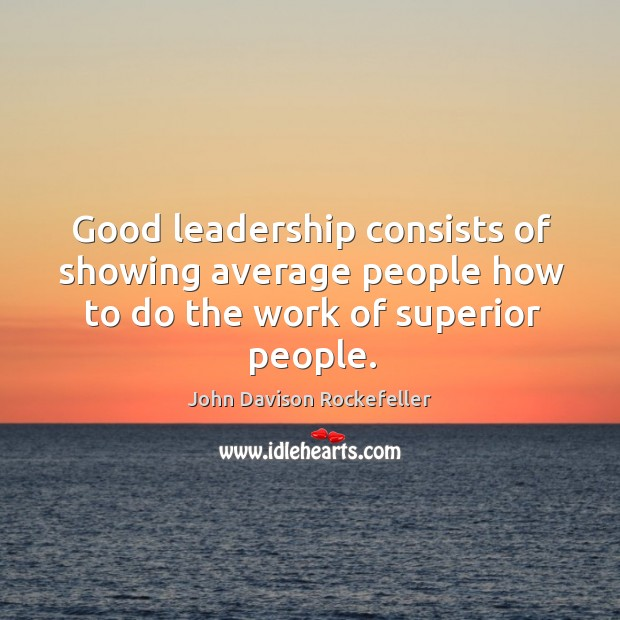 Image, Good leadership consists of showing average people how to do the work of superior people.
