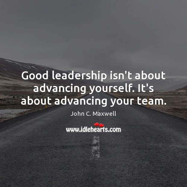 Image, Good leadership isn't about advancing yourself. It's about advancing your team.