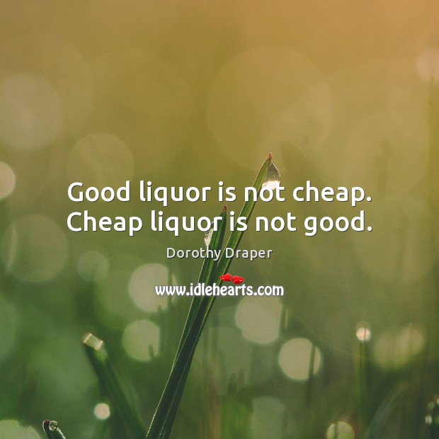 Good liquor is not cheap. Cheap liquor is not good. Image