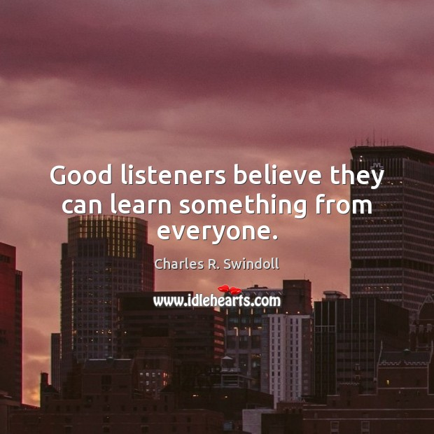 Good listeners believe they can learn something from everyone. Charles R. Swindoll Picture Quote