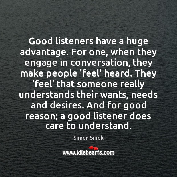 Good listeners have a huge advantage. For one, when they engage in Simon Sinek Picture Quote
