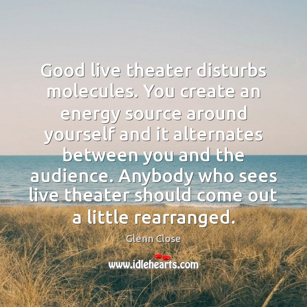 Image, Good live theater disturbs molecules. You create an energy source around yourself