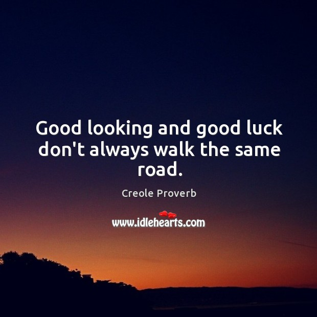Good looking and good luck don't always walk the same road. Creole Proverbs Image