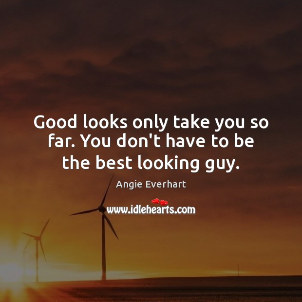 Image, Good looks only take you so far. You don't have to be the best looking guy.