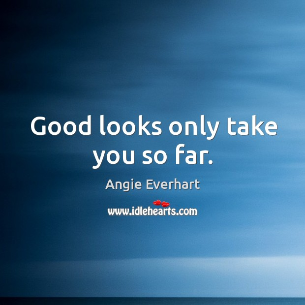 Good looks only take you so far. Image