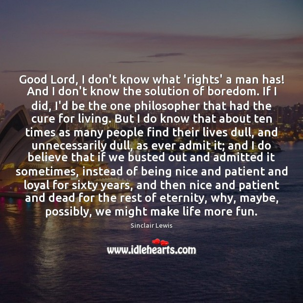 Good Lord, I don't know what 'rights' a man has! And I Sinclair Lewis Picture Quote