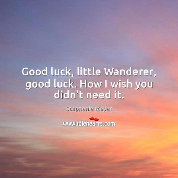 Image, Good luck, little Wanderer, good luck. How I wish you didn't need it.