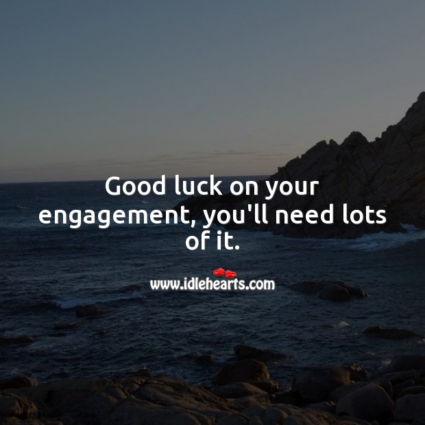 Good luck on your engagement, you'll need lots of it. Engagement Quotes Image