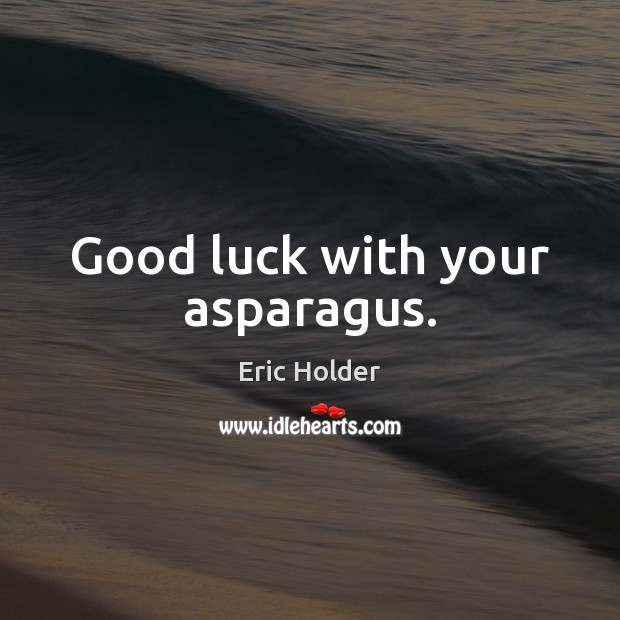 Good luck with your asparagus. Luck Quotes Image
