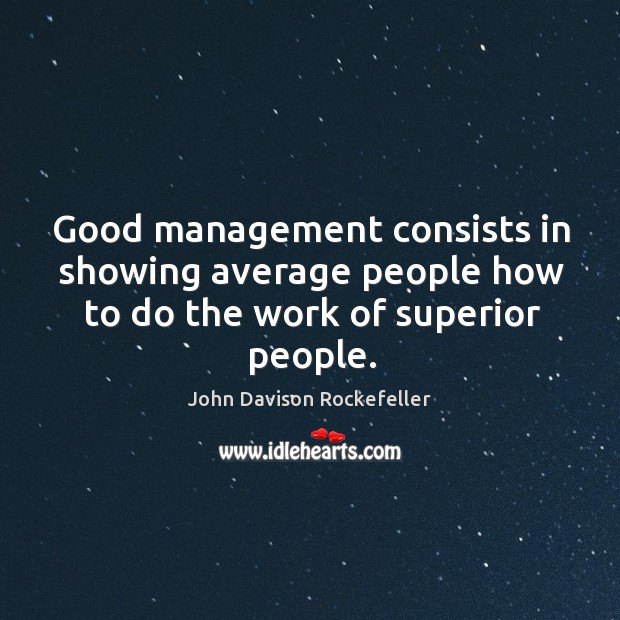 Image, Good management consists in showing average people how to do the work of superior people.