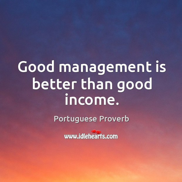 Good management is better than good income. Portuguese Proverbs Image