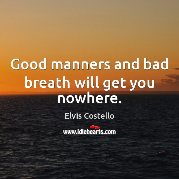 Image, Good manners and bad breath will get you nowhere.