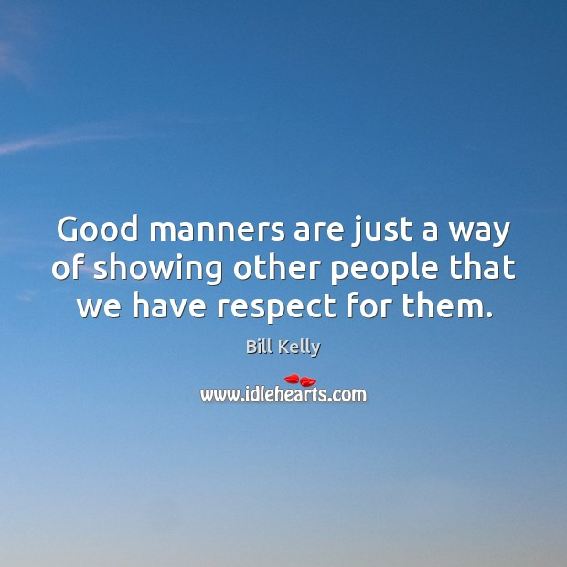 Good manners are just a way of showing other people that we have respect for them. Image