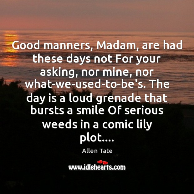 Image, Good manners, Madam, are had these days not For your asking, nor