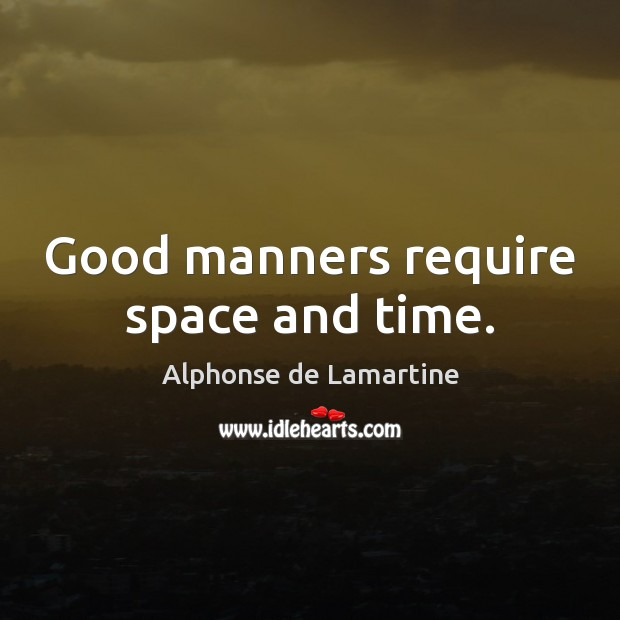 Good manners require space and time. Image