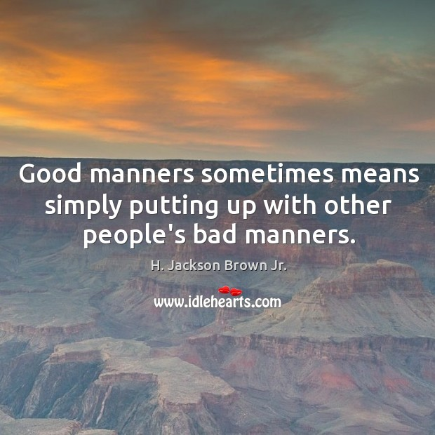 Good manners sometimes means simply putting up with other people's bad manners. Image