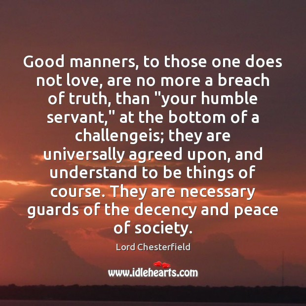 Good manners, to those one does not love, are no more a Lord Chesterfield Picture Quote