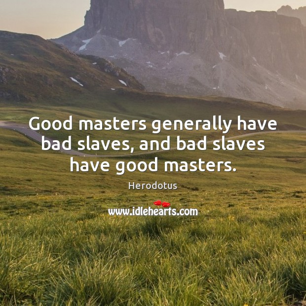 Image, Good masters generally have bad slaves, and bad slaves have good masters.