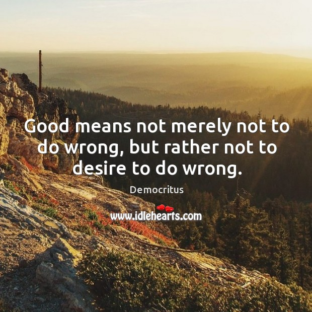 Good means not merely not to do wrong, but rather not to desire to do wrong. Democritus Picture Quote