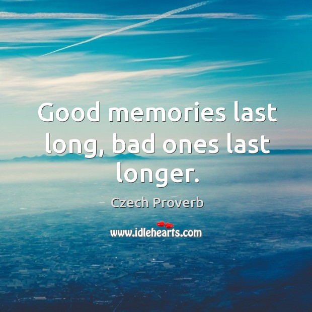 Good memories last long, bad ones last longer. Czech Proverbs Image