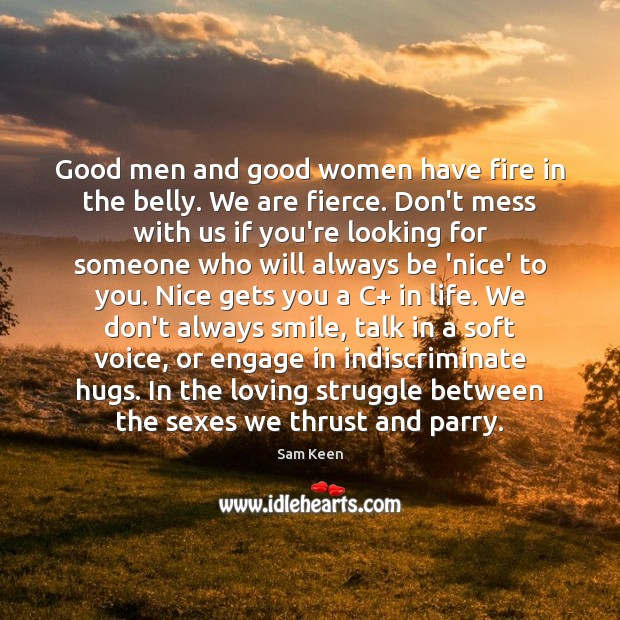 Good men and good women have fire in the belly. We are Women Quotes Image